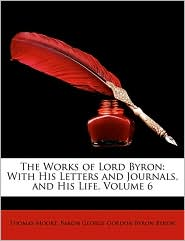 The Works of Lord Byron: With His Letters and Journals, and His Life, Volume 6 - Thomas Moore, Baron George Gordon Byron Byron