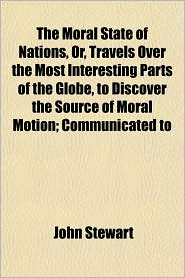 The Moral State of Nations, Or, Travels Over the Most Interesting Parts of the Globe, to Discover the Source of Moral Motion; Communicated to - John Stewart