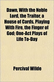 Dawn, with the Noble Lord, the Traitor, a House of Cards, Playing with Fire, the Finger of God; One-Act Plays of Life To-Day - Percival Wilde