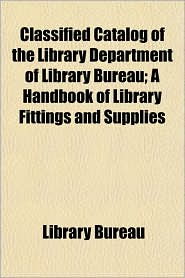 Classified Catalog of the Library Department of Library Bureau; A Handbook of Library Fittings and Supplies - Library Bureau