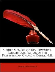 A Brief Memoir of REV. Edward L. Parker: Late Pastor of the Presbyterian Church, Derry, N.H. - Samuel Harvey Taylor
