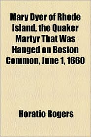 Mary Dyer Of Rhode Island, The Quaker Martyr That Was Hanged On Boston Common, June 1, 1660 - Horatio Rogers