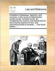 A treatise of distresses, replevins, and avowries, in the courts at Westminster, county-courts, hundred-courts, &c. Containing the common and statute law for securing the payment of rent, and preventing frauds by tenants; ... The fourth edition, ... - See Notes Multiple Contributors