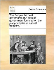 The People the best governors: or A plan of government founded on the just principles of natural freedom. - See Notes Multiple Contributors