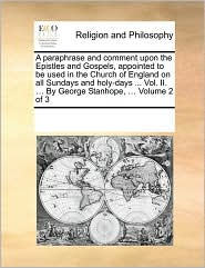 A paraphrase and comment upon the Epistles and Gospels, appointed to be used in the Church of England on all Sundays and holy-days ... Vol. II. ... By George Stanhope, ... Volume 2 of 3 - See Notes Multiple Contributors