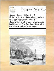 A new history of the city of Edinburgh: from the earliest periods to the present time. With a description of all the principal public buildings: ... The fourth edition, with considerable improvements. - See Notes Multiple Contributors
