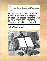 Dr. Friend's epistle to Dr. Mead, render'd faithfully into English. Divided into proper chapters; with notes learned and unlearned. The second edition corrected. - John Woodward