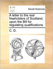 A letter to the real freeholders of Scotland, upon the Bill for regulating qualifications. - C. C. D.