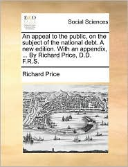 An appeal to the public, on the subject of the national debt. A new edition. With an appendix, ... By Richard Price, D.D. F.R.S. - Richard Price