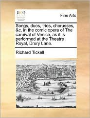 Songs, duos, trios, chorusses, &c, in the comic opera of The carnival of Venice, as it is performed at the Theatre Royal, Drury Lane. - Richard Tickell