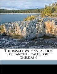 The Basket Woman, A Book Of Fanciful Tales For Children - Mary Hunter Austin