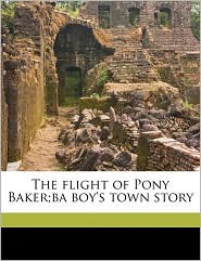 The Flight Of Pony Baker;Ba Boy's Town Story - William Dean Howells