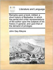 Remarks upon a book, intitled, a short history of Barbados: in which the partial and unfair representations of the author upon the subjects of his history in general, and upon that of the demand of privleges - John Gay Alleyne