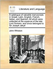 A catalogue of valuable manuscripts in Greek, Latin, English, French, Italian, and Spanish: All which were collected at the expence of the late Lord Somers, and since belonged to Sir Joseph Jekyll - John Whiston