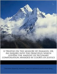 A treatise on the measure of damages, or, An inquiry into the principles which govern the amount of pecuniary compensation awarded by courts of justice - Theodore Sedgwick, Joseph Henry Beale, Arthur G. 1844-1915 Sedgwick