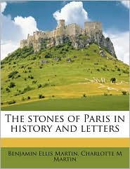 The stones of Paris in history and letters Volume 1 - Benjamin Ellis Martin, Charlotte M Martin