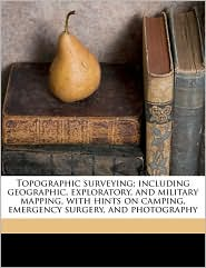 Topographic surveying; including geographic, exploratory, and military mapping, with hints on camping, emergency surgery, and photography - Herbert Michael Wilson