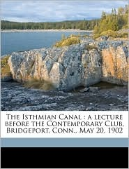 The Isthmian Canal: A Lecture Before the Contemporary Club, Bridgeport, Conn, May 20, 1902 - George Shattuck Morison