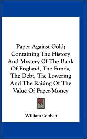 Paper Against Gold; Containing The History And Mystery Of The Bank Of England, The Funds, The Debt, The Lowering And The Raising Of The Value Of Paper-Money - William Cobbett