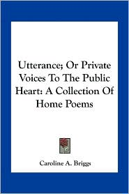 Utterance; Or Private Voices To The Public Heart: A Collection Of Home Poems - Caroline A. Briggs