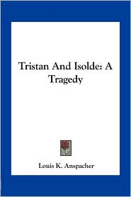 Tristan And Isolde: A Tragedy - Louis K. Anspacher