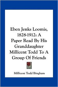 Eben Jenks Loomis, 1828-1912: A Paper Read By His Granddaughter Millicent Todd To A Group Of Friends - Millicent Todd Bingham