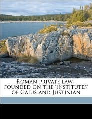 Roman private law: founded on the 'Institutes' of Gaius and Justinian - R W.b. 1869 Leage