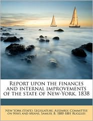 Report Upon the Finances and Internal Improvements of the State of New-York. 1838 - Samuel Bulkley Ruggles, Created by New York (State) Legislature Assembly