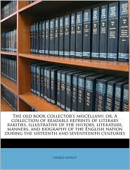 The Old Book Collector's Miscellany; Or, a Collection of Readable Reprints of Literary Rarities, Illustrative of the History, Literature, Manners, and - Charles Hindley