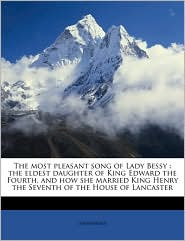 The Most Pleasant Song of Lady Bessy: The Eldest Daughter of King Edward the Fourth, and How She Married King Henry the Seventh of the House of Lancas - Anonymous