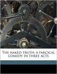 The naked truth; a farcical comedy in three acts - Emily Morse Symonds, William Babington Maxwell