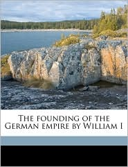 The Founding of the German Empire by William I - Heinrich Von Sybel, Gamaliel Bradford, Marshall Livingston Perrin