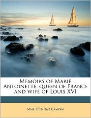 Memoirs of Marie Antoinette, Queen of France and Wife of Louis XVI - Mme 1752 Campan