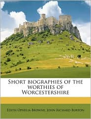 Short biographies of the worthies of Worcestershire - Edith Ophelia Browne, John Richard Burton