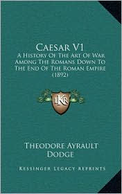 Caesar V1: A History Of The Art Of War Among The Romans Down To The End Of The Roman Empire (1892) - Theodore Ayrault Dodge