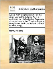 An Old Man Taught Wisdom; Or, the Virgin Unmask'd. a Farce. as It Is Perform'd by His Majesty's Company of Comedians at the Theatre-Royal in Drury-La - Henry Fielding