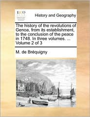 The history of the revolutions of Genoa, from its establishment, to the conclusion of the peace in 1748. In three volumes. . Volume 2 of 3 - M. de Br quigny
