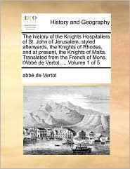 The history of the Knights Hospitallers of St. John of Jerusalem, styled afterwards, the Knights of Rhodes, and at present, the Knights of Malta. Translated from the French of Mons. l'Abb de Vertot. . Volume 1 of 5 - abb de Vertot