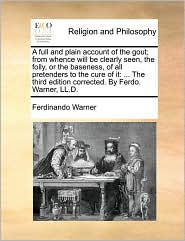 A full and plain account of the gout; from whence will be clearly seen, the folly, or the baseness, of all pretenders to the cure of it: ... The third edition corrected. By Ferdo. Warner, LL.D. - Ferdinando Warner