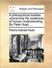 A Philosophical Treatise Concerning the Weakness of Human Understanding. by Peter Huet, ...
