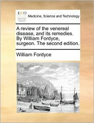 A review of the venereal disease, and its remedies. By William Fordyce, surgeon. The second edition.
