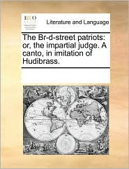 The Br-d-street patriots: or, the impartial judge. A canto, in imitation of Hudibrass. - See Notes Multiple Contributors