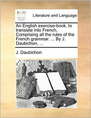 An English exercise-book, to translate into French. Comprising all the rules of the French grammar. . By J. Daubichon, . - J. Daubichon