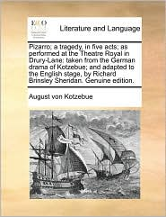Pizarro; a tragedy, in five acts; as performed at the Theatre Royal in Drury-Lane: taken from the German drama of Kotzebue; and adapted to the English stage, by Richard Brinsley Sheridan. Genuine edition. - August von Kotzebue