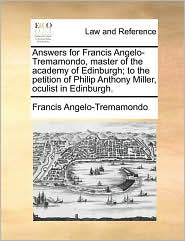 Answers for Francis Angelo-Tremamondo, master of the academy of Edinburgh; to the petition of Philip Anthony Miller, oculist in Edinburgh. - Francis Angelo-Tremamondo