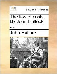 The law of costs. By John Hullock, ... - John Hullock
