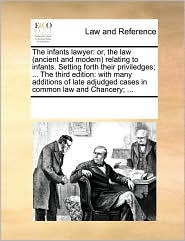 The infants lawyer: or, the law (ancient and modern) relating to infants. Setting forth their priviledges; ... The third edition: with many additions of late adjudged cases in common law and Chancery; ... - See Notes Multiple Contributors