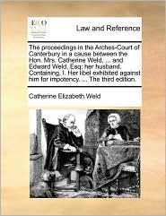 The proceedings in the Arches-Court of Canterbury in a cause between the Hon. Mrs. Catherine Weld, ... and Edward Weld, Esq; her husband. Containing, I. Her libel exhibited against him for impotency. ... The third edition.