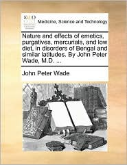 Nature and effects of emetics, purgatives, mercurials, and low diet, in disorders of Bengal and similar latitudes. By John Peter Wade, M.D. ...