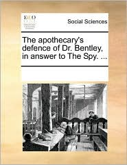 The apothecary's defence of Dr. Bentley, in answer to The Spy. ... - See Notes Multiple Contributors
